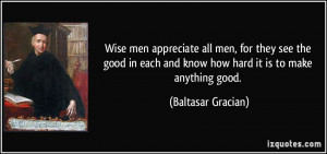 Wise men appreciate all men, for they see the good in each and know ...