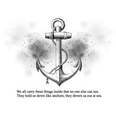 ... can see. They hold us down like anchors, they drown us out at sea