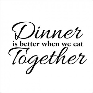 Dinner Quotes Dinner is better when we eat