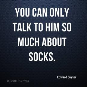 edward-skyler-quote-you-can-only-talk-to-him-so-much-about-socks.jpg