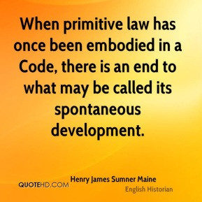 Henry James Sumner Maine - When primitive law has once been embodied ...