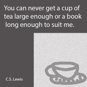You can never get a cup of tea large enough or a book long enough to ...