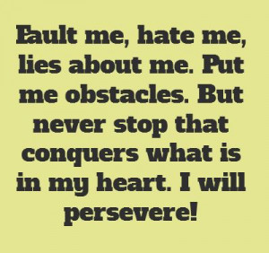 Fault me, hate me, lies about me. Put me obstacles....