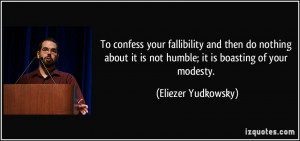 ... it is not humble; it is boasting of your modesty. - Eliezer Yudkowsky