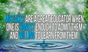 Mistakes are a great educator when one is honest enough to admit them ...