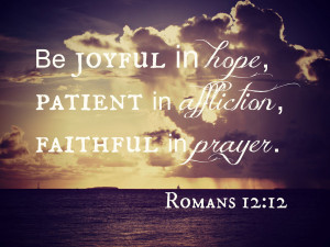 ... in hope, patient in affliction, faithful in prayer. - Romans 12.12