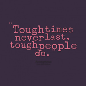 Tough times never last, tough people do.