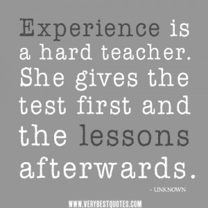 Experience is a hard teacher. She gives the test first and the lessons ...