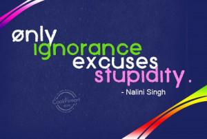 Ignorance Quote: Only ignorance excuses stupidity. – Nalini Singh ...