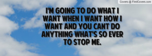 going to do what i want when i want how i want and you cant do ...