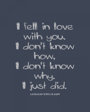... Quotes » Fall in Love » I fell in love with you. I don't know how