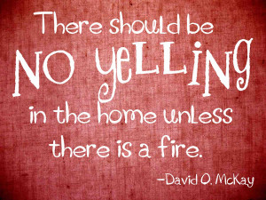 There should be no yelling in the home unless there is a fire ...