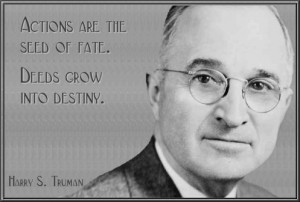 ... are the seed of fate. Deeds grow into destiny. --Harry S. Truman