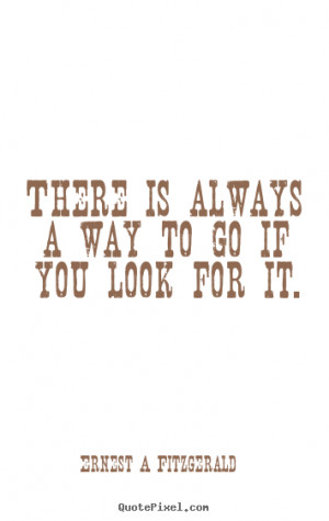 Quote about inspirational - There is always a way to go if you look ...