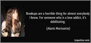 ... someone who is a love addict, it's debilitating. - Alanis Morissette