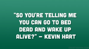 """... telling me you can go to bed dead and wake up alive?"""" – Kevin Hart"""