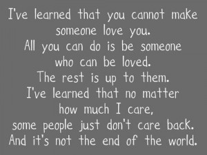 ve learned that you cannot make someone love you