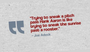 "... is like trying to sneak the sunrise past a rooster."" - Joe Adcock"