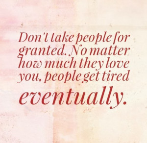 Don't take people for granted. No matter how much they love you ...