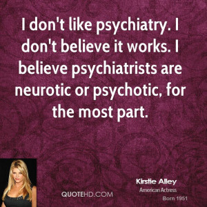... believe psychiatrists are neurotic or psychotic, for the most part