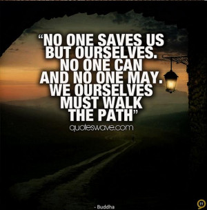No one saves us but ourselves. No one can and no one may. We ourselves ...
