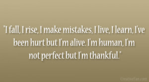 fall, I rise, I make mistakes, I live, I learn, I've been hurt but ...