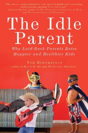 The Idle Parent: Why Laid-Back Parents Raise Happier and Healthier ...