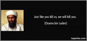 Just like you kill us, we will kill you. - Osama bin Laden