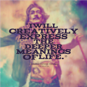 Quotes Picture: i will creatively express the deeper meanings of life