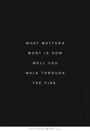 ... matters most is how well we walk through the fire. Picture Quote #1
