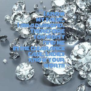 Quotes Picture: i know my value i am a diamond therefore you won't ...
