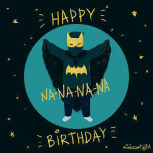 HAPPY BIRTHDAY NANANANA BATMAN! by minicosmicgirl