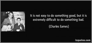 It is not easy to do something good, but it is extremely difficult to ...