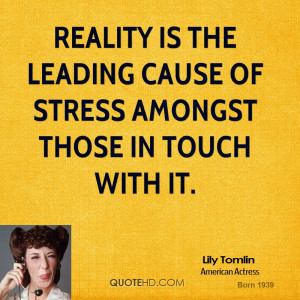 Reality is the leading cause of stress amongst those in touch with it.
