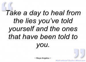 take a day to heal from the lies you've maya angelou