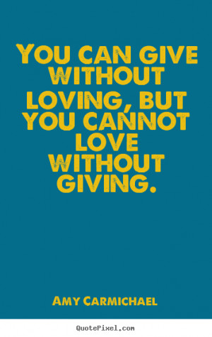 ... can give without loving, but you cannot.. Amy Carmichael love quote