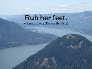 Rub her feet. ~ Lazarus Long (Robert Heinlein)