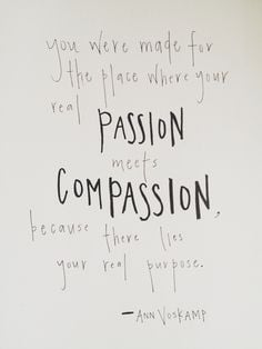 ... meets compassion, because there lies your real purpose. (Ann Voskamp