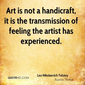 Art is not a handicraft, it is the transmission of feeling the artist ...