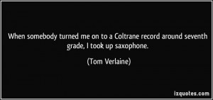 ... record around seventh grade, I took up saxophone. - Tom Verlaine
