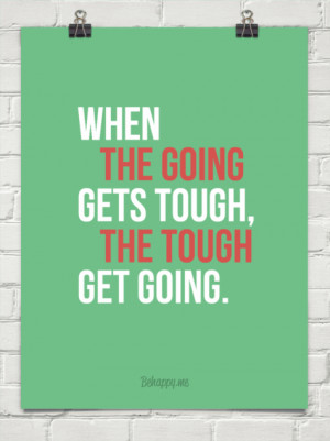 When the going gets tough, the tough get going. #127854