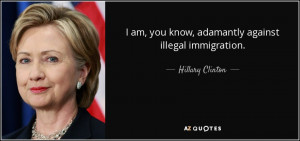 ... am, you know, adamantly against illegal immigration. - Hillary Clinton