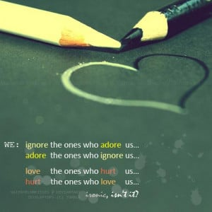 We ignore the ones who adore us, adore the ones who ignore us,…