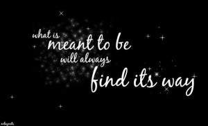 What is meant to be will always find it's way!