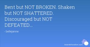 ... NOT BROKEN. Shaken but NOT SHATTERED. Discouraged but NOT DEFEATED
