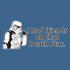HAD FRIENDS ON THAT DEATH STAR FUNNY T-SHIRT