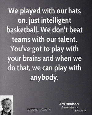 We played with our hats on, just intelligent basketball. We don't beat ...