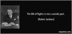 The Bill of Rights is not a suicide pact. - Robert Jackson