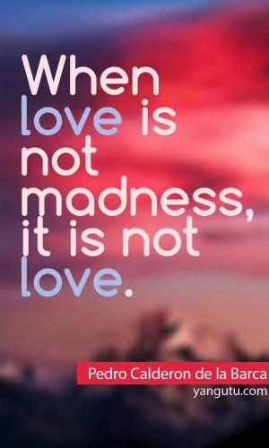 When love is not madness, it is not love, ~ Pedro Calderon de la Barca