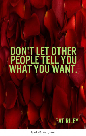 ... people tell you what you want. Pat Riley popular motivational quote